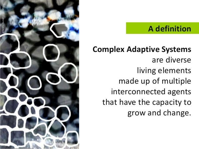 A definition Complex Adaptive Systems are diverse living elements made up of multiple interconnected agents that have the ...