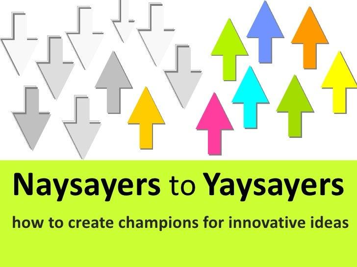 Naysayers to Yaysayers how to create champions for innovative ideas