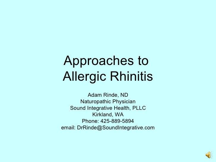 Approaches to  Allergic Rhinitis Adam Rinde, ND Naturopathic Physician Sound Integrative Health, PLLC Kirkland, WA Phone: ...