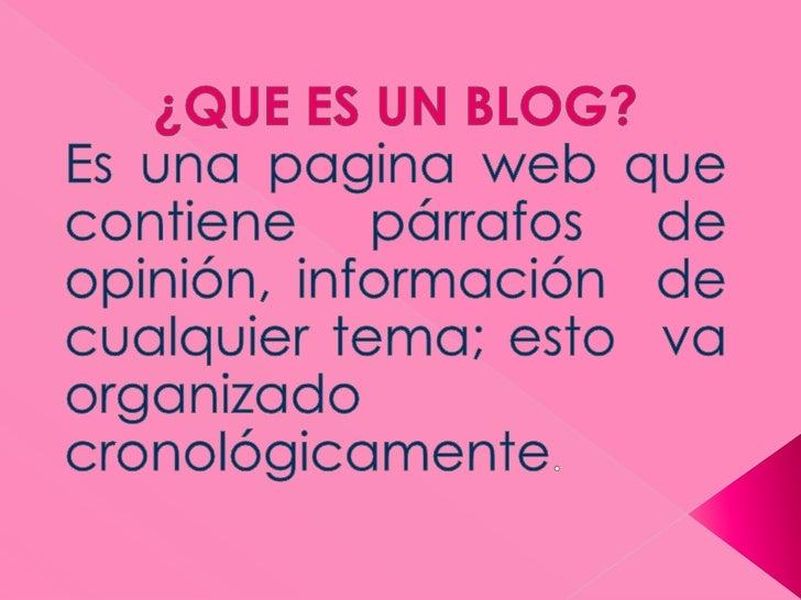 ¿QUE ES UN BLOG?<br />Es una pagina web que contiene párrafos de opinión, información  de cualquier tema; esto  va organiz...