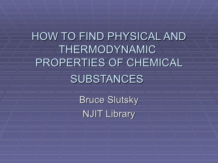 HOW TO FIND PHYSICAL AND THERMODYNAMIC  PROPERTIES OF CHEMICAL SUBSTANCES   Bruce Slutsky NJIT Library
