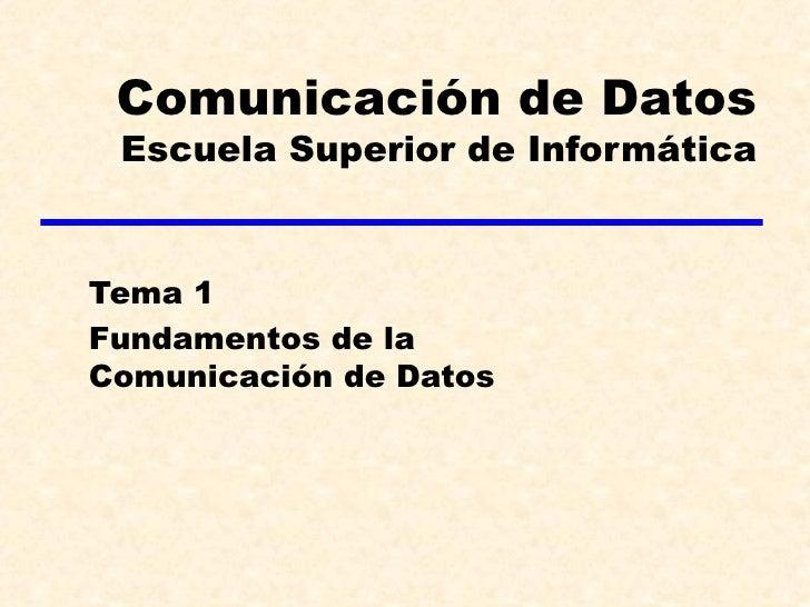 Comunicación de Datos  Escuela Superior de Informática   Tema 1 Fundamentos de la Comunicación de Datos