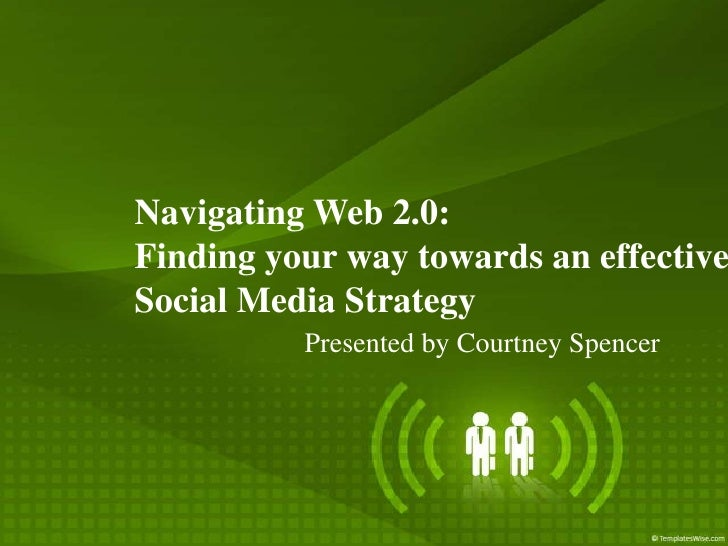 Navigating Web 2.0: Finding your way towards an effective Social Media Strategy           Presented by Courtney Spencer