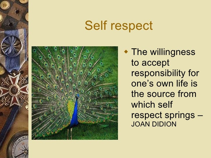 Self respect <ul><li>The willingness to accept responsibility for one's own life is the source from which self respect spr...