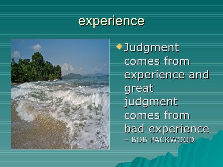 experience <ul><li>Judgment comes from experience and great judgment comes from bad experience  – BOB PACKWOOD </li></ul>
