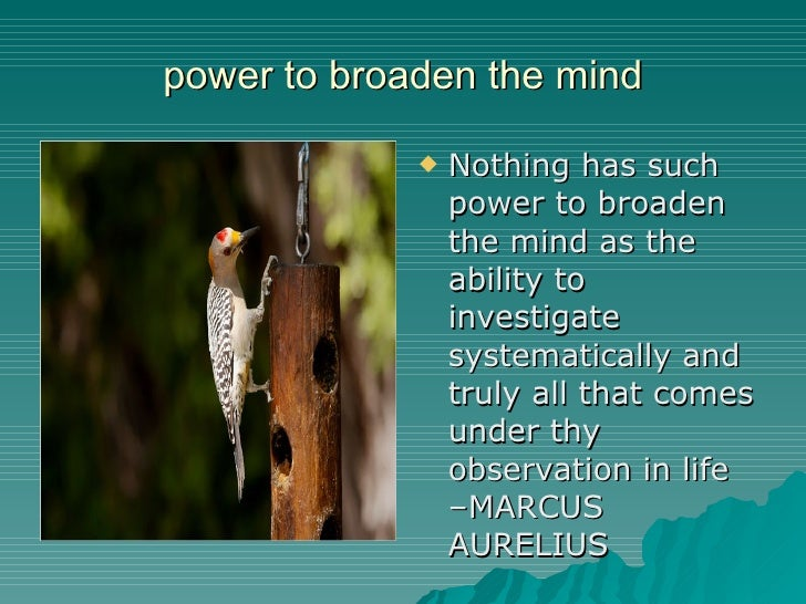power to broaden the mind <ul><li>Nothing has such power to broaden the mind as the ability to investigate systematically ...