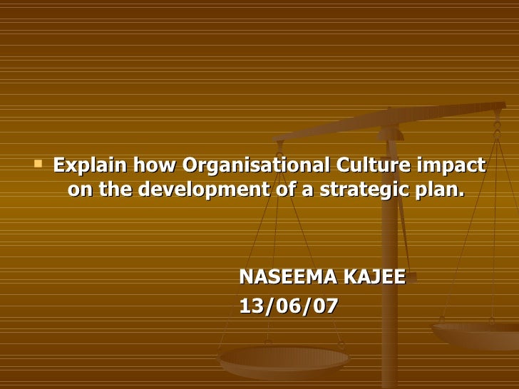<ul><li>Explain how Organisational Culture impact on the development of a strategic plan.  </li></ul><ul><li>NASEEMA KAJEE...