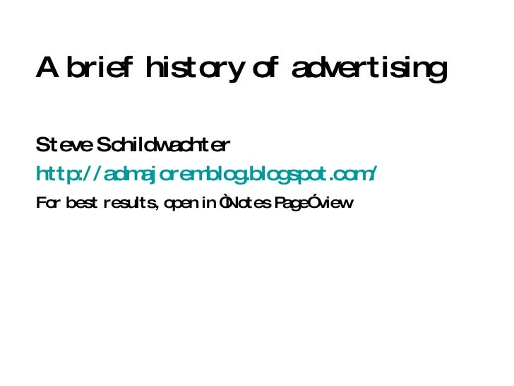 """A brief history of advertising Steve Schildwachter http://admajoremblog.blogspot.com/ For best results, open in """"Notes Pag..."""
