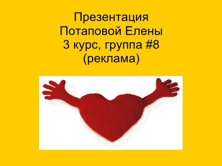 Презентация Потаповой Елены 3 курс, группа  # 8 (реклама)