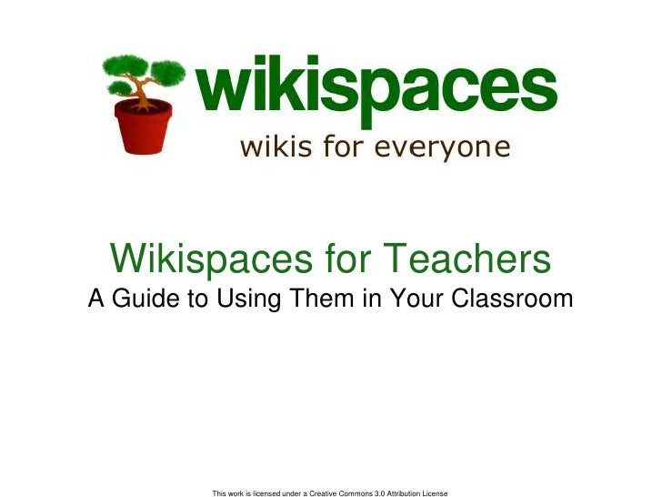 This work is licensed under a Creative Commons 3.0 Attribution License <br />Wikispaces for TeachersA Guide to Using Them ...