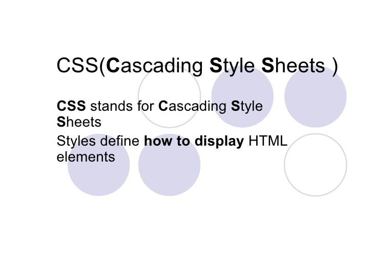 CSS( C ascading  S tyle  S heets ) CSS  stands for  C ascading  S tyle  S heets  Styles define  how to display  HTML eleme...