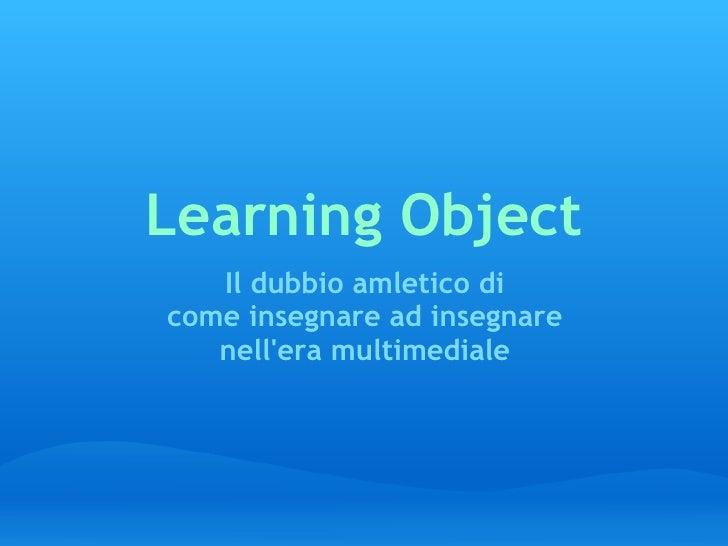 Learning Object Il dubbio amletico di come insegnare ad insegnare nell'era multimediale