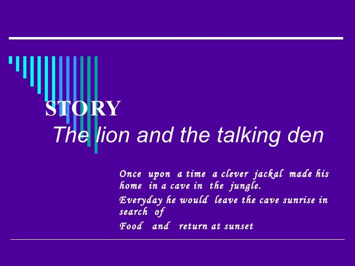 STORY   The lion and the talking den   Once  upon  a time  a clever  jackal  made his home  in a cave in  the  jungle. Eve...