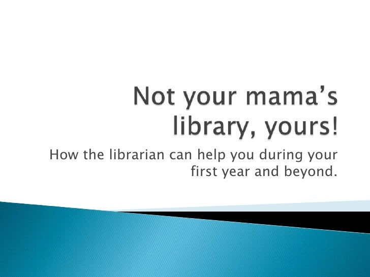 Not your mama's library, yours!<br />How the librarian can help you during your first year and beyond.<br />
