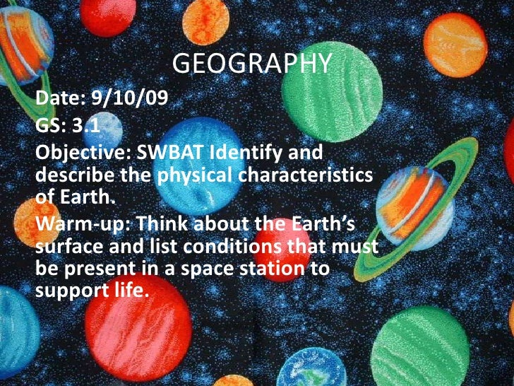 GEOGRAPHY<br />Date: 9/10/09<br />GS: 3.1<br />Objective: SWBAT Identify and describe the physical characteristics of Eart...