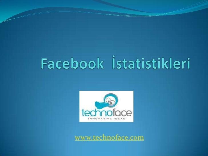 Facebook  İstatistikleri<br />www.technoface.com<br />