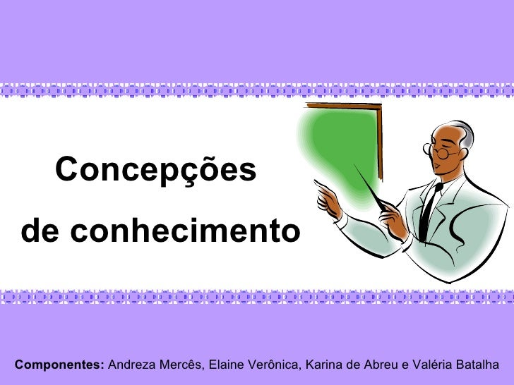 Componentes:  Andreza Mercês, Elaine Verônica, Karina de Abreu e Valéria Batalha Concepções  de conhecimento