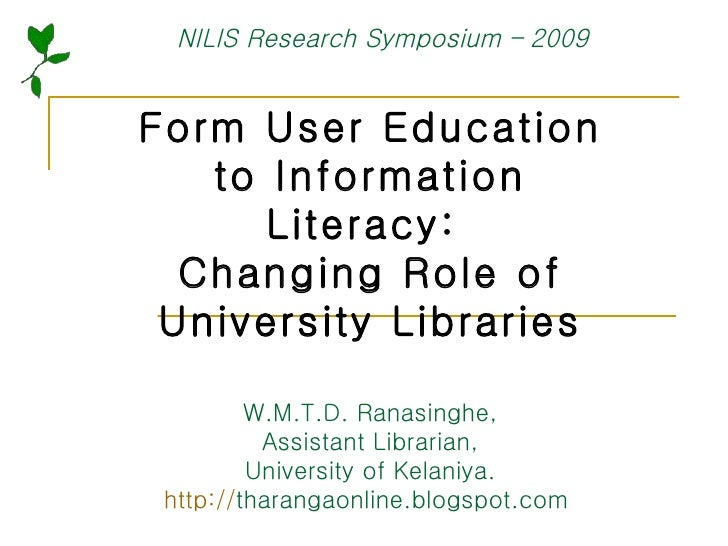 Form User Education to Information Literacy:  Changing Role of University Libraries W.M.T.D. Ranasinghe, Assistant Librari...