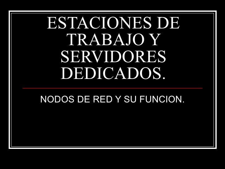 ESTACIONES DE TRABAJO Y SERVIDORES DEDICADOS. NODOS DE RED Y SU FUNCION.