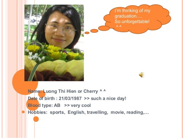Name: Luong Thi Hien or Cherry ^ ^ Date of birth : 21/03/1987 >> such a nice day! Blood type: AB >> very cool Hobbies: spo...