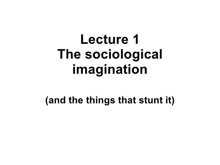 Lecture 1 The sociological imagination (and the things that stunt it)