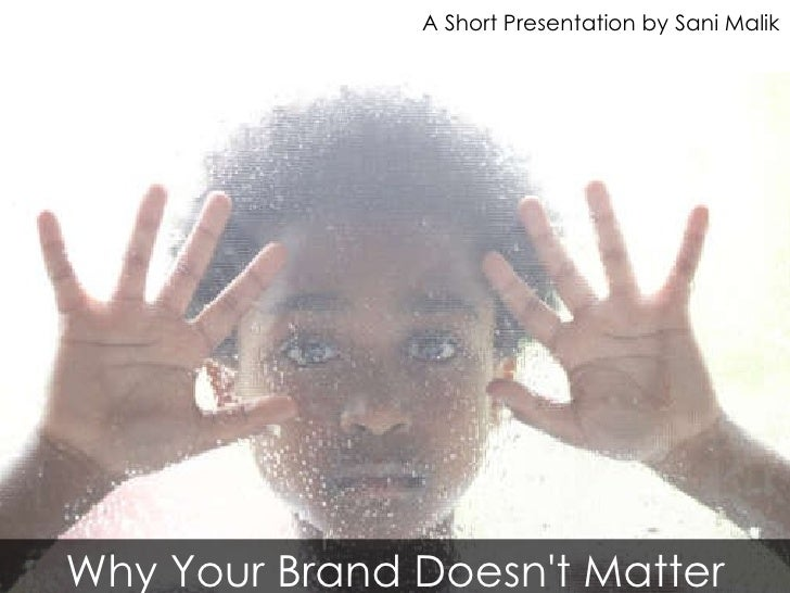 Why Your Brand Doesn't Matter A Short Presentation by Sani Malik