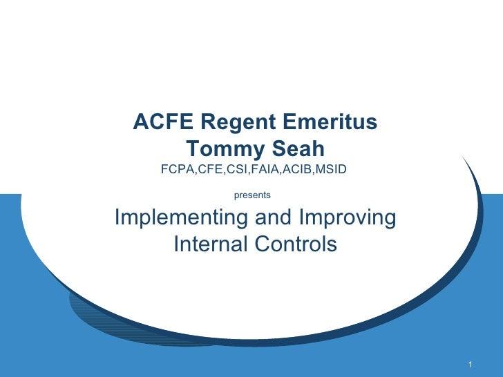 ACFE Regent Emeritus Tommy Seah FCPA,CFE,CSI,FAIA,ACIB,MSID  presents   Implementing and Improving Internal Controls