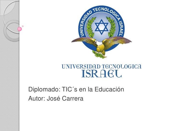 Diplomado: TIC´s en la Educación Autor: José Carrera