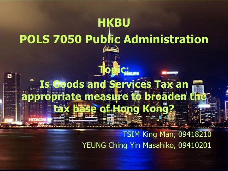 HKBU POLS 7050 Public Administration Topic: Is Goods and Services Tax an appropriate measure to broaden the tax base of Ho...