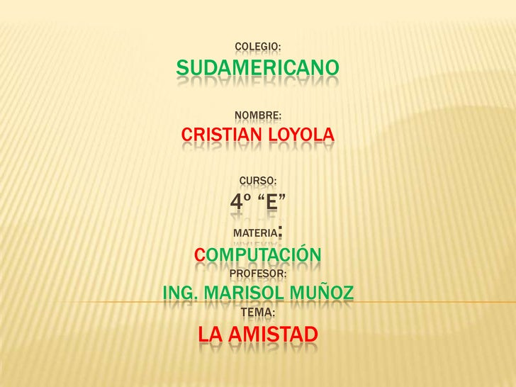 "Colegio:sudamericanonombre:cristianloyolacurso:4º ""e""materia:computaciónProfesor:Ing. Marisol muñozTema:La amistad<br />"