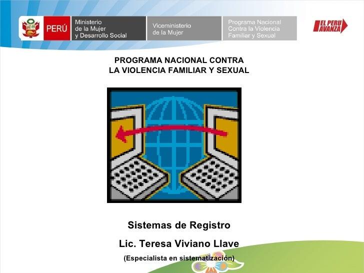 PROGRAMA NACIONAL CONTRA LA VIOLENCIA FAMILIAR Y SEXUAL Sistemas de Registro Lic. Teresa Viviano Llave (Especialista en si...
