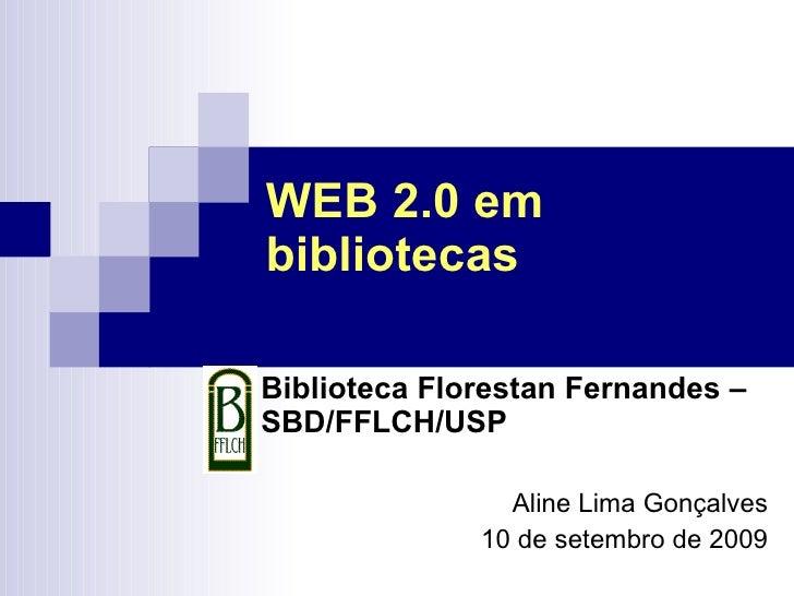 WEB 2.0 em bibliotecas Biblioteca Florestan Fernandes – SBD/FFLCH/USP Aline Lima Gonçalves 10 de setembro de 2009