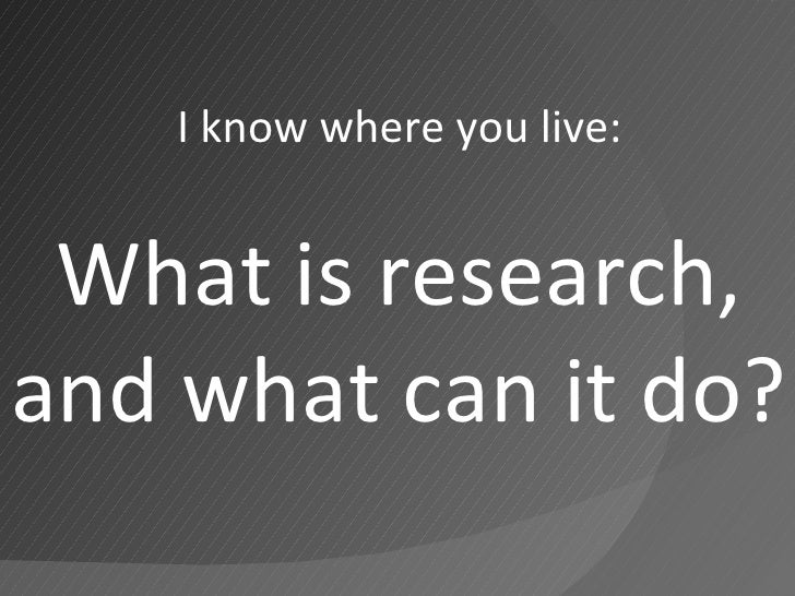 I know where you live: What is research, and what can it do?