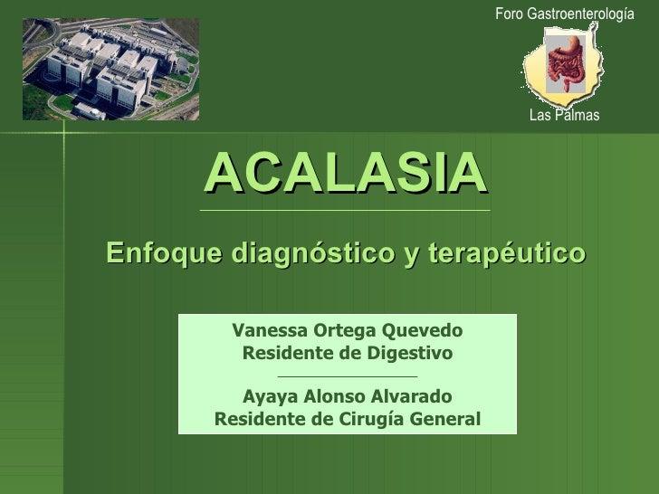 ACALASIA Enfoque diagnóstico y terapéutico Vanessa Ortega Quevedo Residente de Digestivo Ayaya Alonso Alvarado Residente d...