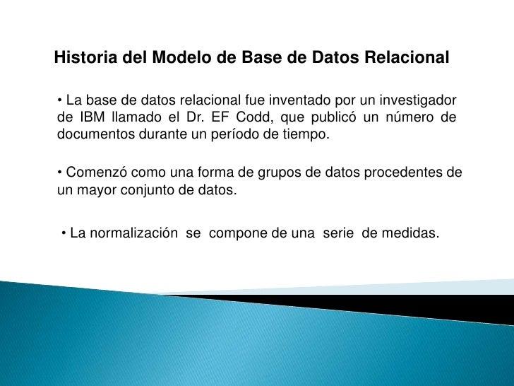 Historia del Modelo de Base de Datos Relacional  • La base de datos relacional fue inventado por un investigador de IBM ll...