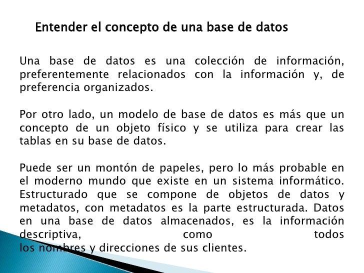 Entender el concepto de una base de datos  Una base de datos es una colección de información, preferentemente relacionados...