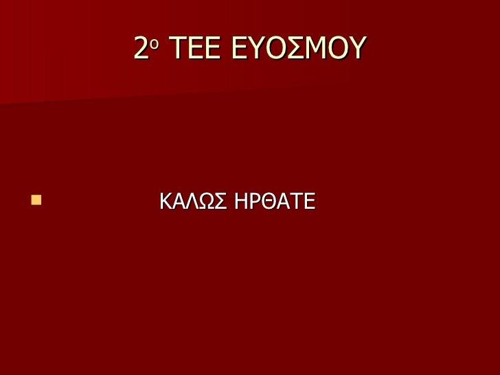 2 ο  ΤΕΕ ΕΥΟΣΜΟΥ <ul><li>ΚΑΛΩΣ ΗΡΘΑΤΕ </li></ul>