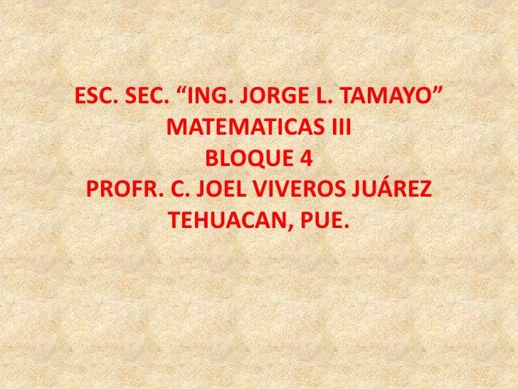 """ESC. SEC. """"ING. JORGE L. TAMAYO""""<br />MATEMATICAS III<br />BLOQUE 4<br />PROFR. C. JOEL VIVEROS JUÁREZ<br />TEHUACAN, PUE...."""