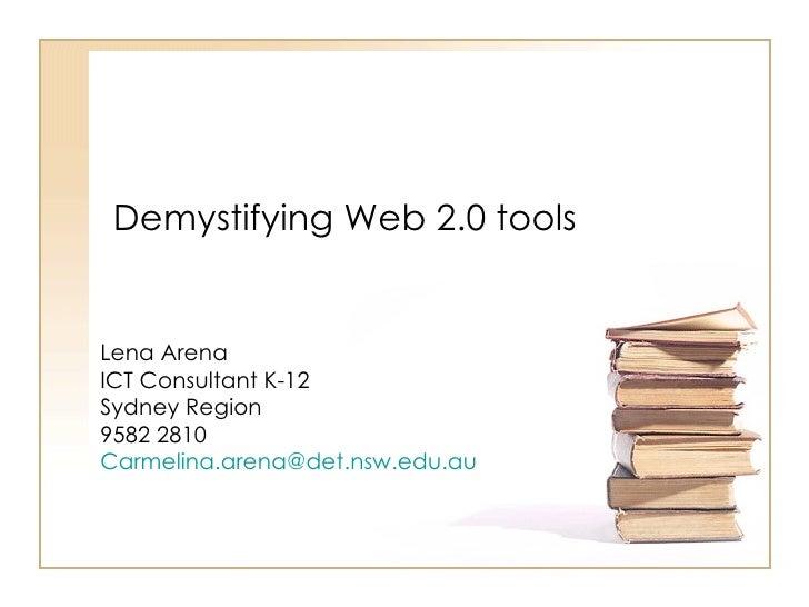 Demystifying Web 2.0 tools   Lena Arena ICT Consultant K-12 Sydney Region 9582 2810 Carmelina.arena@det.nsw.edu.au