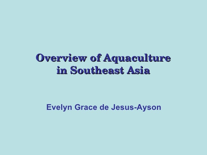 Overview of Aquaculture in Southeast Asia Evelyn Grace de Jesus-Ayson