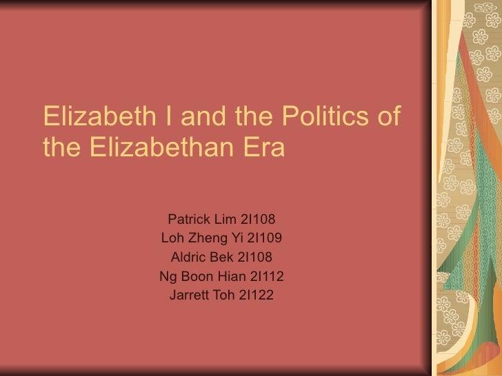 Elizabeth I and the Politics of the Elizabethan Era             Patrick Lim 2I108           Loh Zheng Yi 2I109            ...