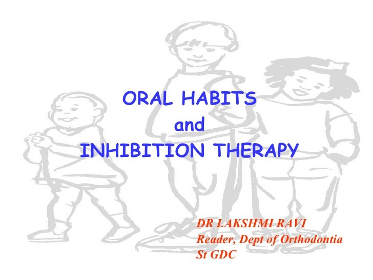 ORAL HABITS and INHIBITION THERAPY DR LAKSHMI RAVI Reader, Dept of Orthodontia  St GDC