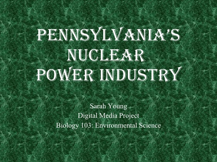 Pennsylvania's Nuclear  Power Industry Sarah Young Digital Media Project Biology 103: Environmental Science