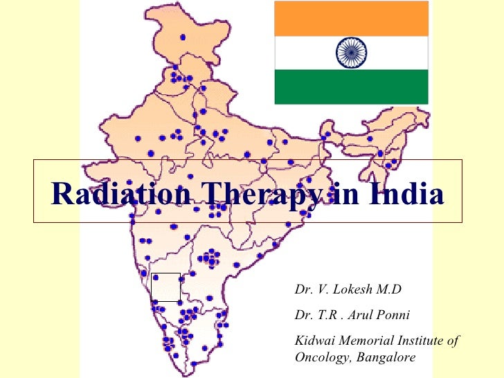 Radiation Therapy in India Dr. V. Lokesh M.D Dr. T.R . Arul Ponni Kidwai Memorial Institute of Oncology, Bangalore
