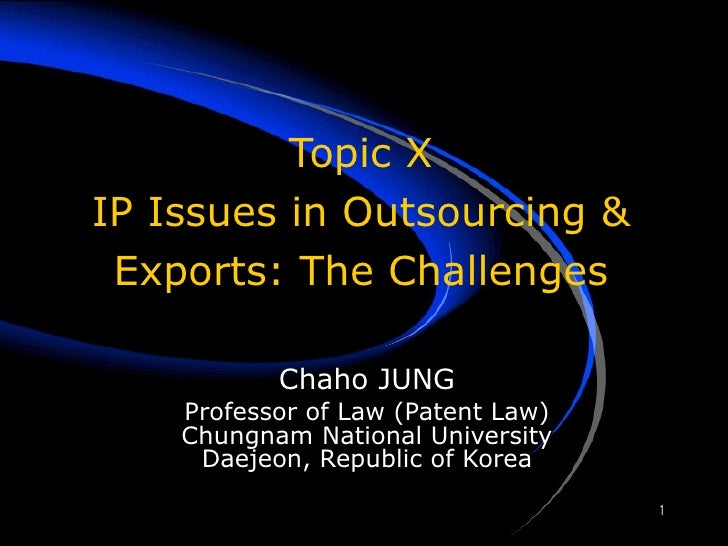 Topic X IP Issues in Outsourcing & Exports: The Challenges Chaho JUNG Professor of Law (Patent Law) Chungnam National Univ...