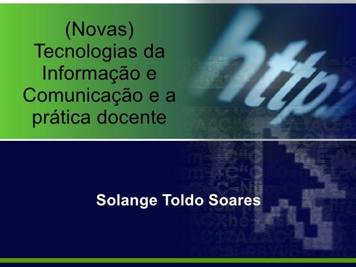 (Novas) Tecnologias da Informação e Comunicação e a prática docente Solange Toldo Soares