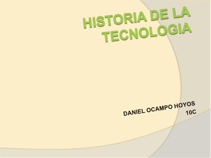HISTORIA DE LA TECNOLOGIA<br />DANIEL OCAMPO HOYOS <br />10C<br />