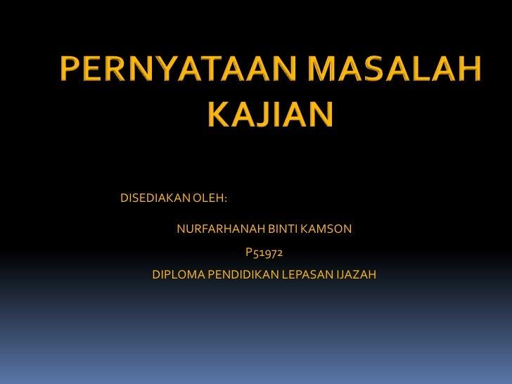 PERNYATAAN MASALAH<br />KAJIAN<br />DISEDIAKAN OLEH:<br />NURFARHANAH BINTI KAMSON<br />P51972<br />DIPLOMA PENDIDIKAN LEP...