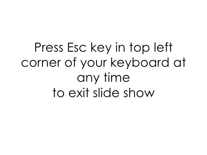 Press Esc key in top left corner of your keyboard at any time to exit slide show