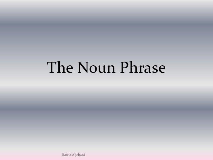 The Noun Phrase<br />RawiaAljehani<br />